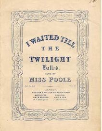 I Waited Till the Twilight, ballad sung by Miss Poole,