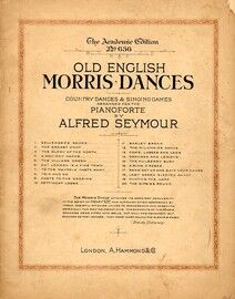 Old English Morris Dances, Country Dances And Singing Games Arranged for the Pianoforte By Alfred Seymour