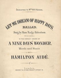 Let me dream of happy days - Ballad - Sung by Miss madge Robertson (Mrs W. H. Kendal) in the Comedy Drama of A Nine Days' Wonder - For Piano and Voice