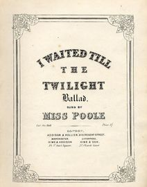 I waited till the Twilight - Ballad - Sung by Miss poole - For Voive with Piano accompaniment